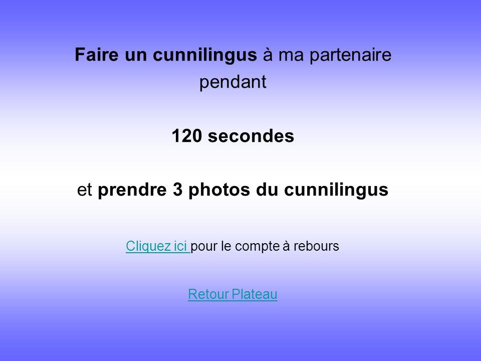 Faire un cunnilingus à ma partenaire pendant 120 secondes et prendre 3 photos du cunnilingus Cliquez ici Cliquez ici pour le compte à rebours Retour P