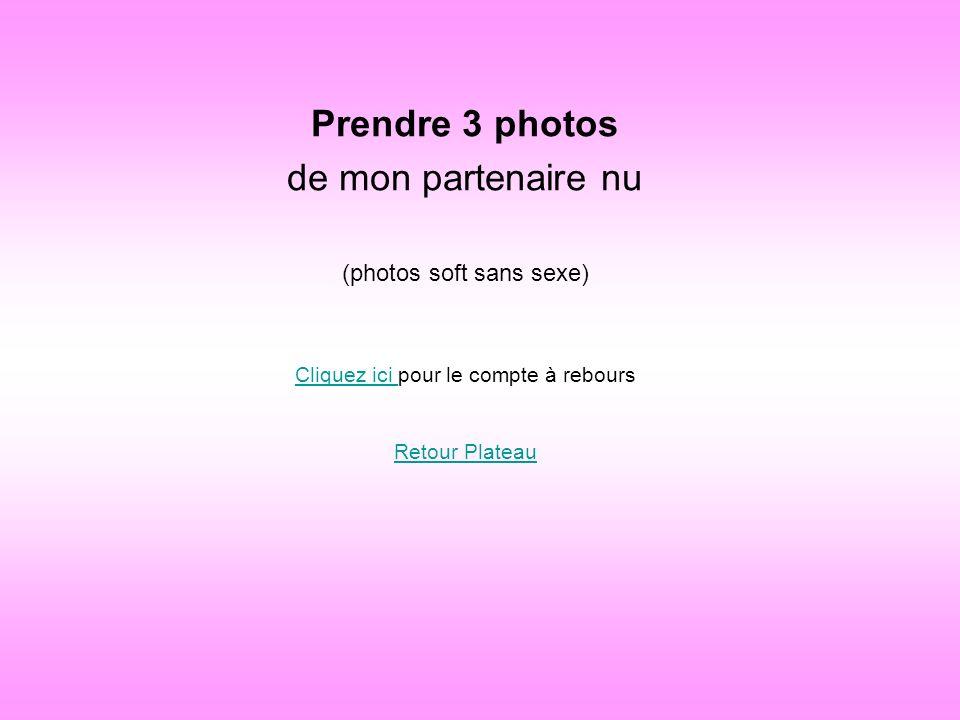 Prendre 3 photos de mon partenaire nu (photos soft sans sexe) Cliquez ici Cliquez ici pour le compte à rebours Retour Plateau