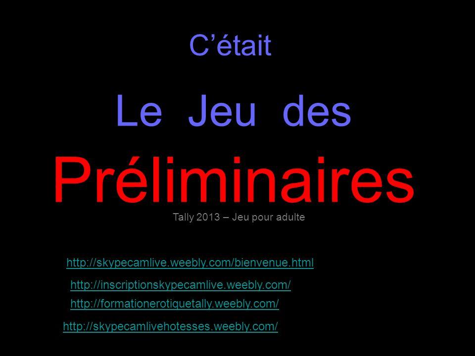 Cétait Le Jeu des Préliminaires Tally 2013 – Jeu pour adulte http://skypecamlive.weebly.com/bienvenue.html http://inscriptionskypecamlive.weebly.com/