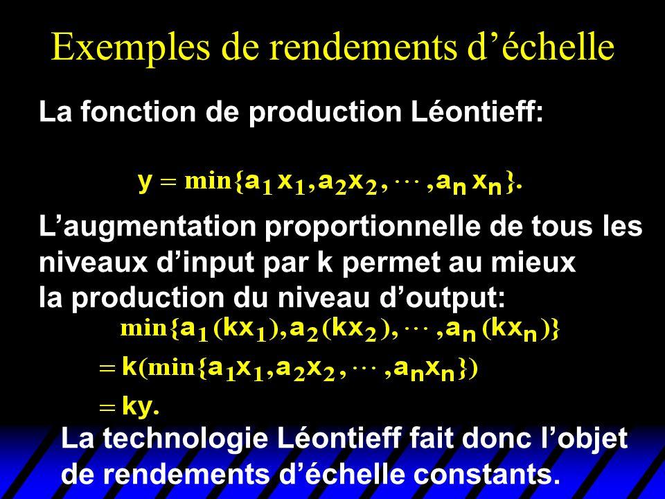 Exemples de rendements déchelle La fonction de production Léontieff: Laugmentation proportionnelle de tous les niveaux dinput par k permet au mieux la production du niveau doutput: La technologie Léontieff fait donc lobjet de rendements déchelle constants.