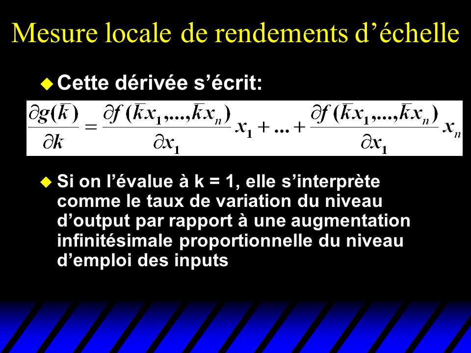 Mesure locale de rendements déchelle Cette dérivée sécrit: Si on lévalue à k = 1, elle sinterprète comme le taux de variation du niveau doutput par rapport à une augmentation infinitésimale proportionnelle du niveau demploi des inputs