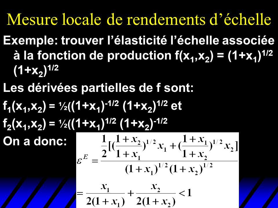 Mesure locale de rendements déchelle Exemple: trouver lélasticité léchelle associée à la fonction de production f(x 1,x 2 ) = (1+x 1 ) 1/2 (1+x 2 ) 1/2 Les dérivées partielles de f sont: f 1 (x 1,x 2 ) = ½( (1+x 1 ) -1/2 (1+x 2 ) 1/2 et f 2 (x 1,x 2 ) = ½( (1+x 1 ) 1/2 (1+x 2 ) -1/2 On a donc: