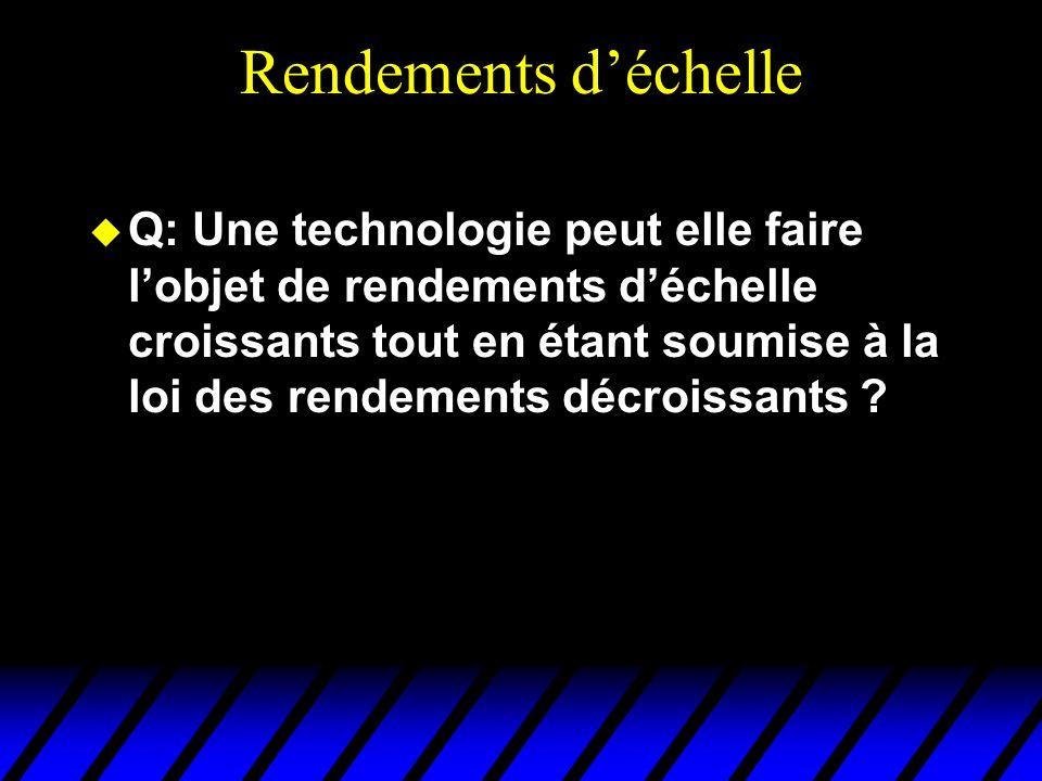 Rendements déchelle Q: Une technologie peut elle faire lobjet de rendements déchelle croissants tout en étant soumise à la loi des rendements décroissants ?