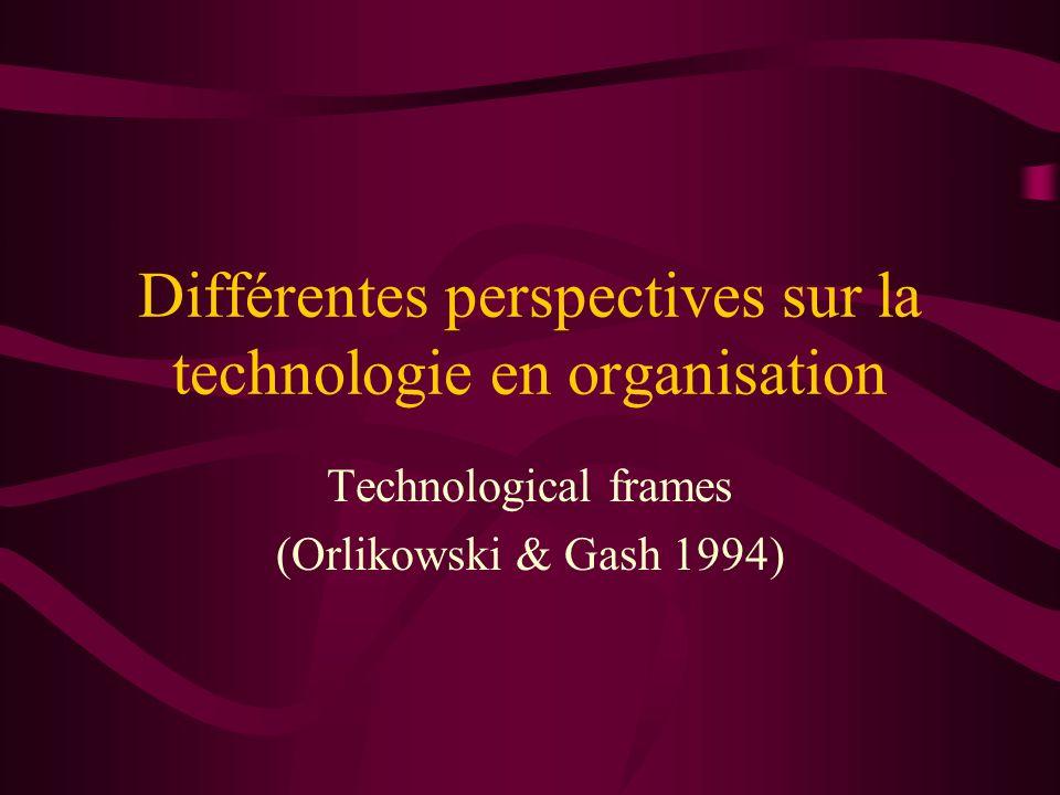 Différentes perspectives sur la technologie en organisation Technological frames (Orlikowski & Gash 1994)