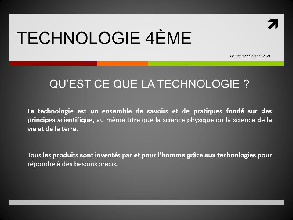 TECHNOLOGIE 4ÈME PPT dEric FONTENIAUD La technologie est un ensemble de savoirs et de pratiques fondé sur des principes scientifique, au même titre que la science physique ou la science de la vie et de la terre.