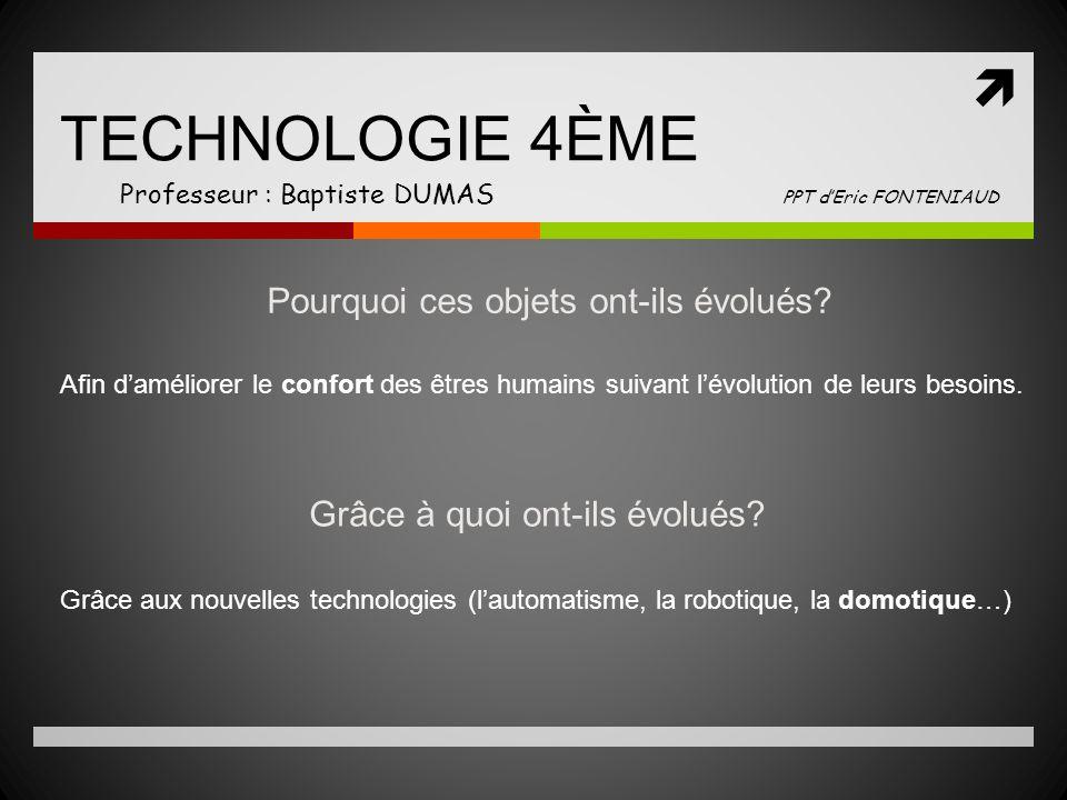 TECHNOLOGIE 4ÈME Professeur : Baptiste DUMAS PPT dEric FONTENIAUD Pourquoi ces objets ont-ils évolués.