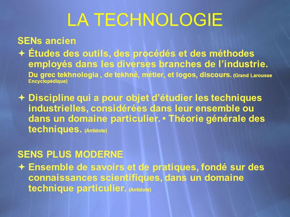 LA TECHNOLOGIE SENs ancien Études des outils, des procédés et des méthodes employés dans les diverses branches de lindustrie. Du grec tekhnologia, de
