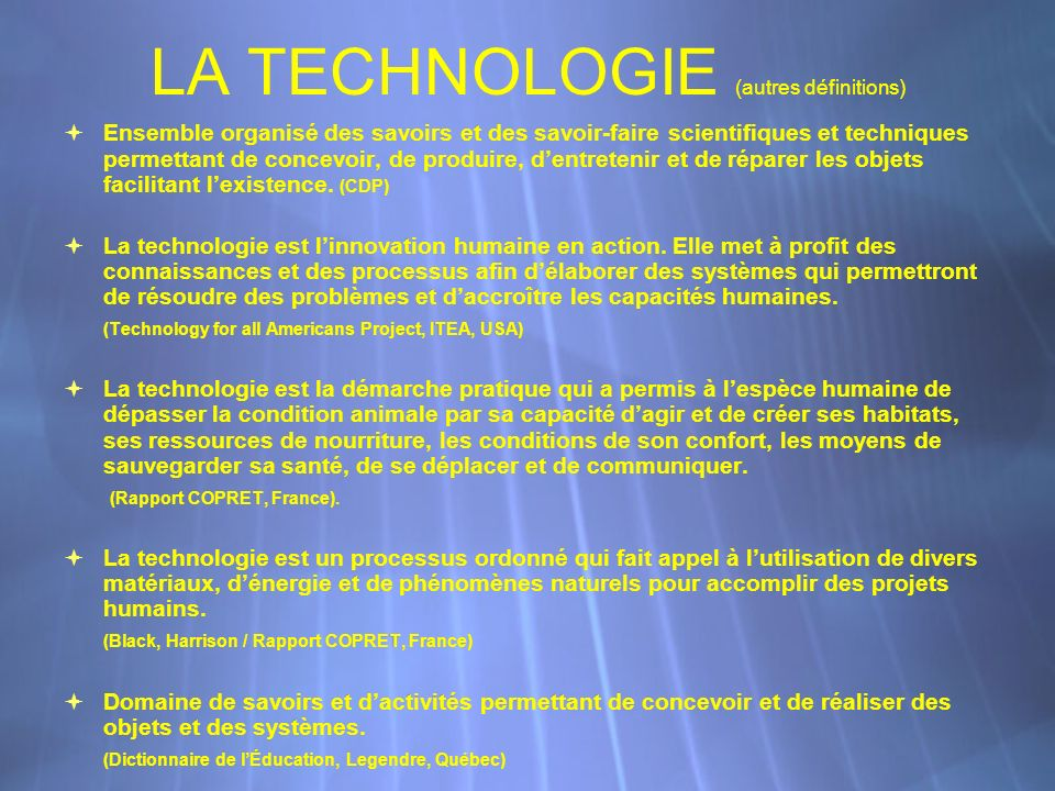 LA TECHNOLOGIE (autres définitions) Ensemble organisé des savoirs et des savoir-faire scientifiques et techniques permettant de concevoir, de produire, dentretenir et de réparer les objets facilitant lexistence.