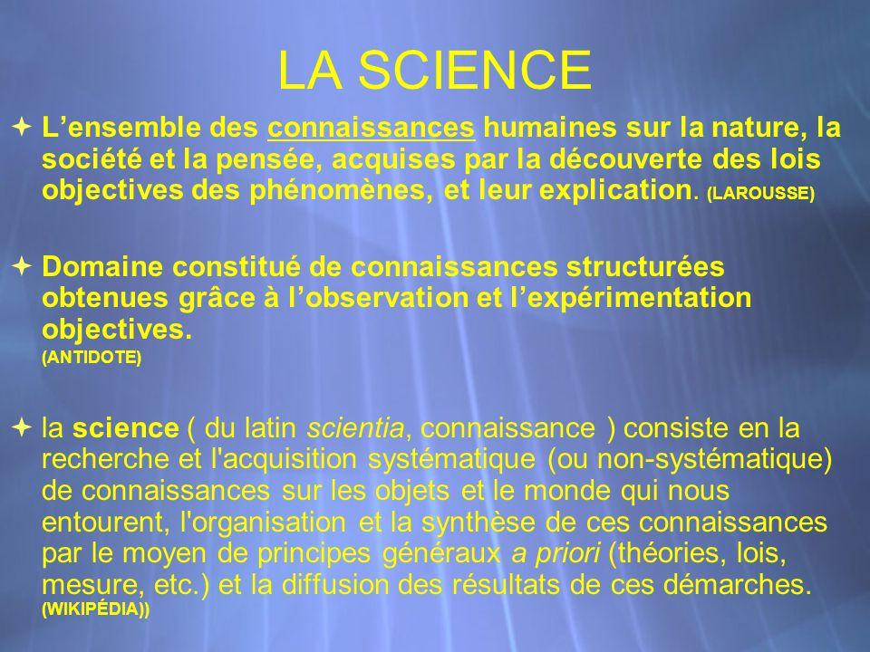 LA SCIENCE Lensemble des connaissances humaines sur la nature, la société et la pensée, acquises par la découverte des lois objectives des phénomènes, et leur explication.