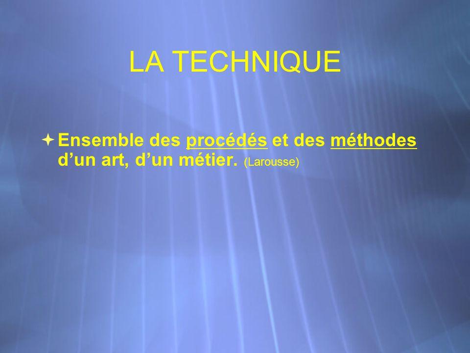 LA TECHNIQUE Ensemble des procédés et des méthodes dun art, dun métier. (Larousse)