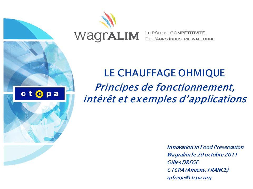 LE CHAUFFAGE OHMIQUE Principes de fonctionnement, intérêt et exemples dapplications Innovation in Food Preservation Wagralim le 20 octobre 2011 Gilles DREGE CTCPA (Amiens, FRANCE) gdrege@ctcpa.org