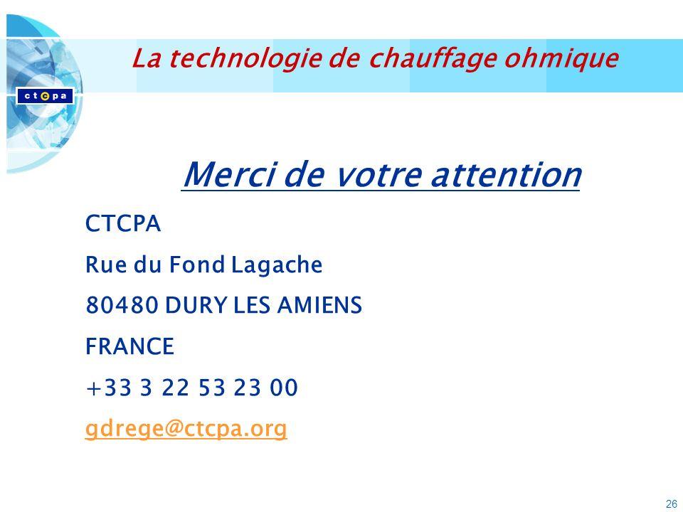 26 La technologie de chauffage ohmique Merci de votre attention CTCPA Rue du Fond Lagache 80480 DURY LES AMIENS FRANCE +33 3 22 53 23 00 gdrege@ctcpa.