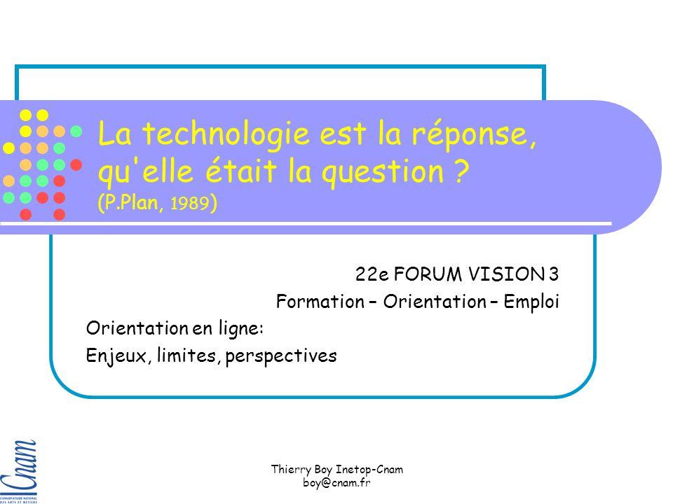 Thierry Boy Inetop-Cnam boy@cnam.fr La technologie est la réponse, qu elle était la question .
