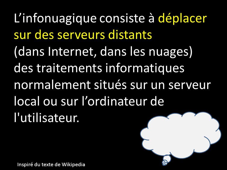 Linfonuagique consiste à déplacer sur des serveurs distants (dans Internet, dans les nuages) des traitements informatiques normalement situés sur un serveur local ou sur lordinateur de l utilisateur.