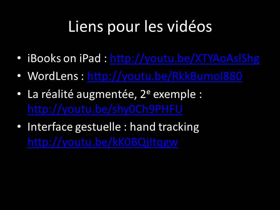 Liens pour les vidéos iBooks on iPad : http://youtu.be/XTYAoAslShghttp://youtu.be/XTYAoAslShg WordLens : http://youtu.be/RkkBumoI880http://youtu.be/RkkBumoI880 La réalité augmentée, 2 e exemple : http://youtu.be/shy0Ch9PHFU http://youtu.be/shy0Ch9PHFU Interface gestuelle : hand tracking http://youtu.be/kK0BQjItqgw http://youtu.be/kK0BQjItqgw