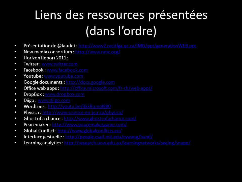 Liens des ressources présentées (dans lordre) Présentation de @laudet : http://www2.recitfga.qc.ca/IMG/ppt/generationWEB.ppthttp://www2.recitfga.qc.ca/IMG/ppt/generationWEB.ppt New media consortium : http://www.nmc.org/http://www.nmc.org/ Horizon Report 2011 : Twitter : www.twitter.comwww.twitter.com Facebook : www.facebook.comwww.facebook.com Youtube : www.youtube.comwww.youtube.com Google documents : http://docs.google.comhttp://docs.google.com Office web apps : http://office.microsoft.com/fr-ch/web-apps/http://office.microsoft.com/fr-ch/web-apps/ DropBox : www.dropbox.comwww.dropbox.com Diigo : www.diigo.comwww.diigo.com WordLens : http://youtu.be/RkkBumoI880http://youtu.be/RkkBumoI880 Physica : http://www.science-en-jeu.ca/physica/http://www.science-en-jeu.ca/physica/ Ghost of a chance : http://www.ghostsofachance.com/http://www.ghostsofachance.com/ Peacemaker : http://www.peacemakergame.com/http://www.peacemakergame.com/ Global Conflict : http://www.globalconflicts.eu/http://www.globalconflicts.eu/ Interface gestuelle : http://people.csail.mit.edu/rywang/hand/http://people.csail.mit.edu/rywang/hand/ Learning analytics : http://research.uow.edu.au/learningnetworks/seeing/snapp/http://research.uow.edu.au/learningnetworks/seeing/snapp/