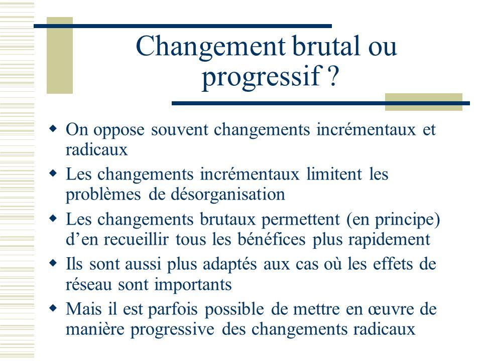 Changement brutal ou progressif ? On oppose souvent changements incrémentaux et radicaux Les changements incrémentaux limitent les problèmes de désorg