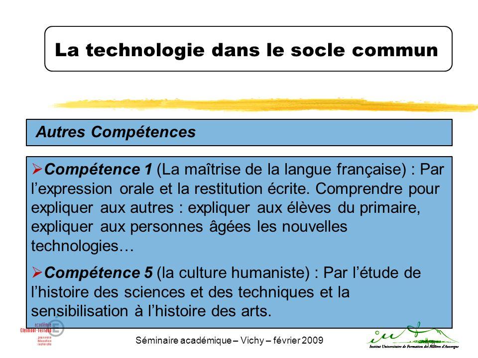 Séminaire académique – Vichy – février 2009 14 La technologie dans le socle commun Autres Compétences Compétence 1 (La maîtrise de la langue française