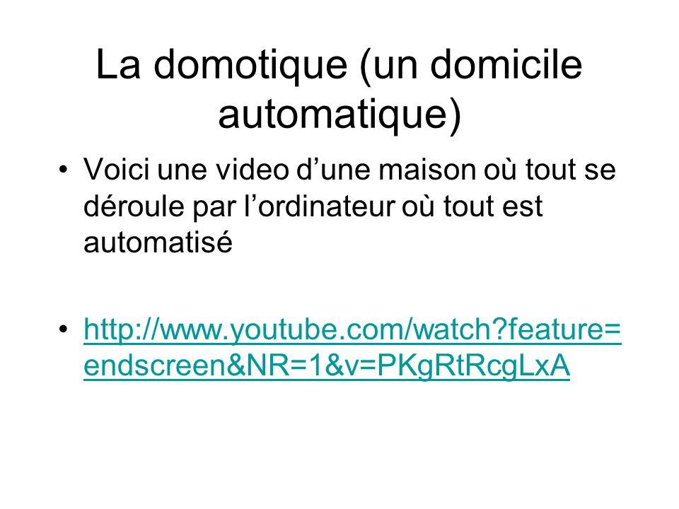 La domotique (un domicile automatique) Voici une video dune maison où tout se déroule par lordinateur où tout est automatisé http://www.youtube.com/watch?feature= endscreen&NR=1&v=PKgRtRcgLxAhttp://www.youtube.com/watch?feature= endscreen&NR=1&v=PKgRtRcgLxA