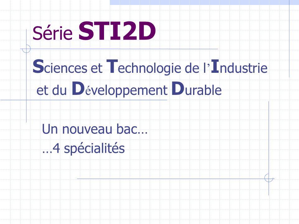 Série STI2D Un nouveau bac… …4 spécialités S ciences et T echnologie de l I ndustrie et du D é veloppement D urable