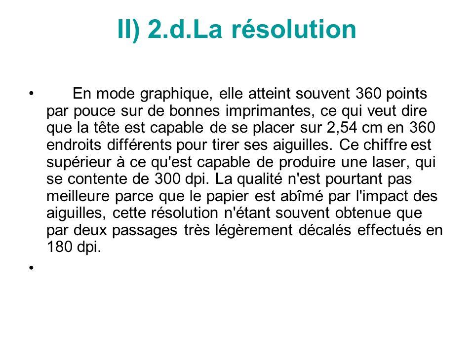 II) 2.d.La résolution En mode graphique, elle atteint souvent 360 points par pouce sur de bonnes imprimantes, ce qui veut dire que la tête est capable de se placer sur 2,54 cm en 360 endroits différents pour tirer ses aiguilles.