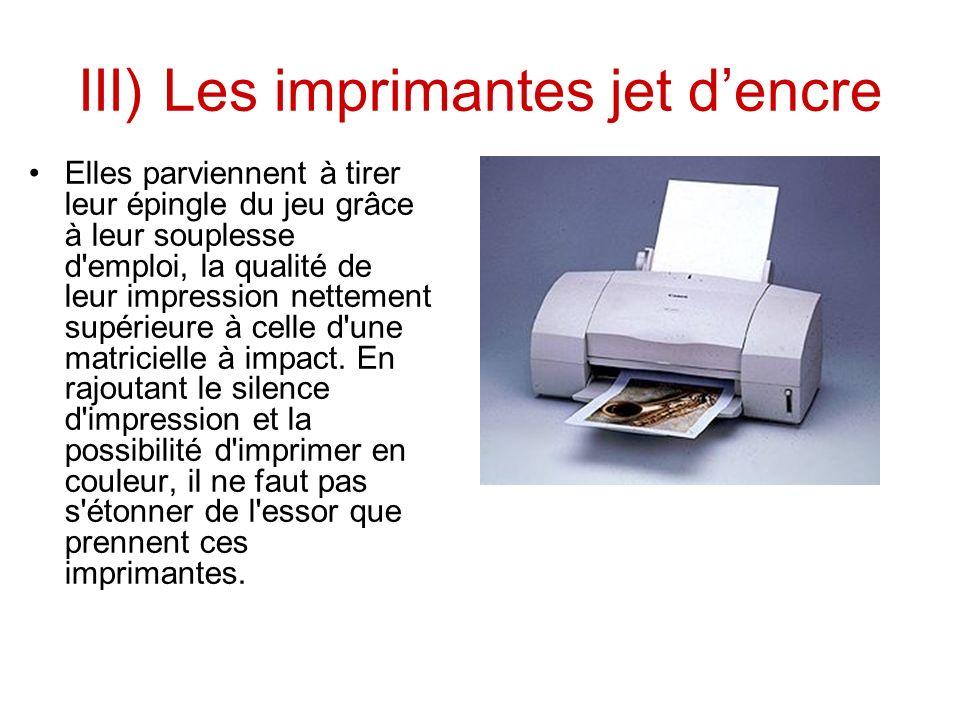 III) Les imprimantes jet dencre Elles parviennent à tirer leur épingle du jeu grâce à leur souplesse d emploi, la qualité de leur impression nettement supérieure à celle d une matricielle à impact.