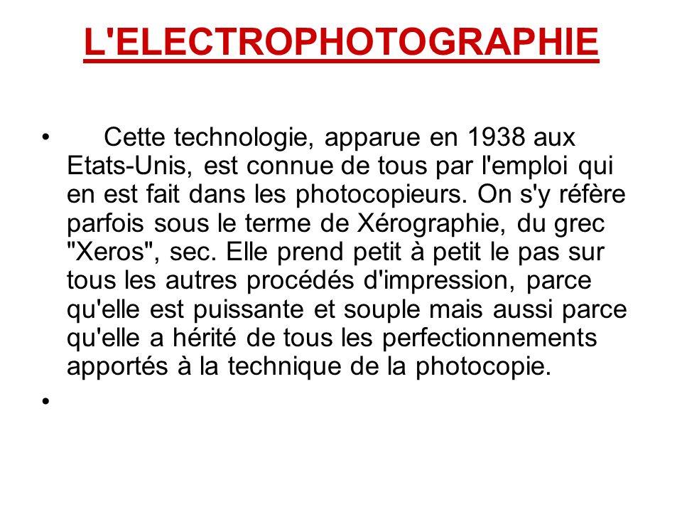 L ELECTROPHOTOGRAPHIE Cette technologie, apparue en 1938 aux Etats-Unis, est connue de tous par l emploi qui en est fait dans les photocopieurs.