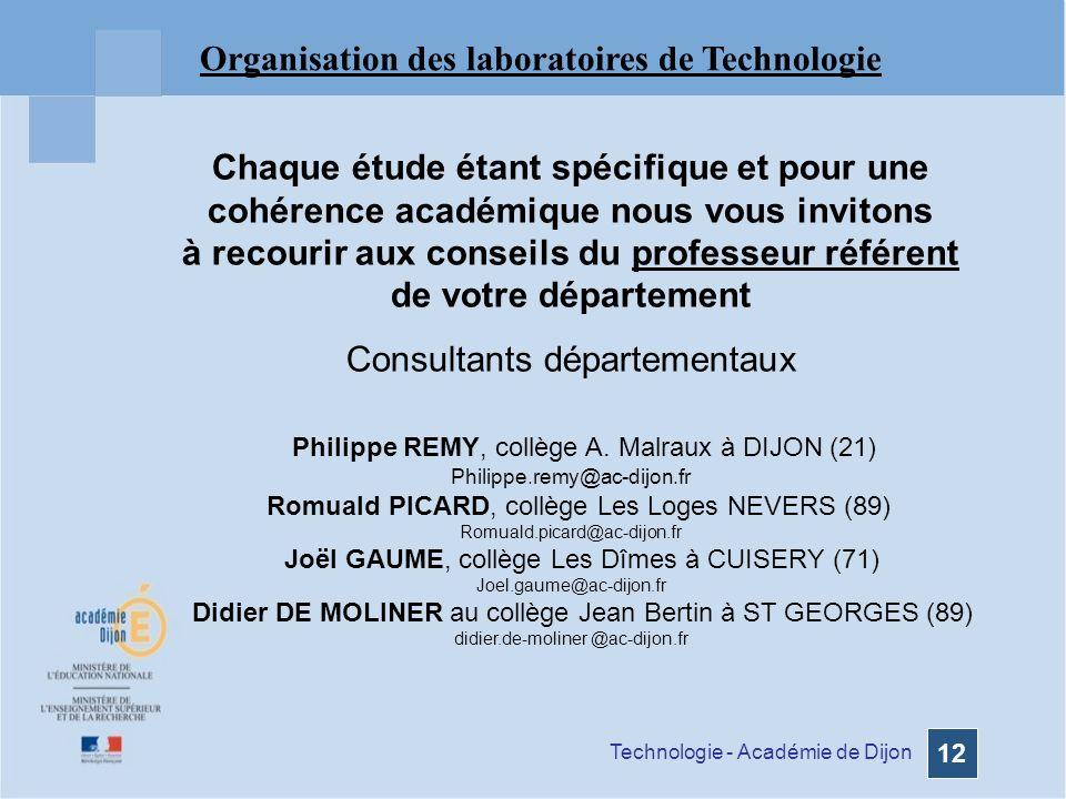 Technologie - Académie de Dijon 12 Organisation des laboratoires de Technologie Chaque étude étant spécifique et pour une cohérence académique nous vous invitons à recourir aux conseils du professeur référent de votre département Consultants départementaux Philippe REMY, collège A.