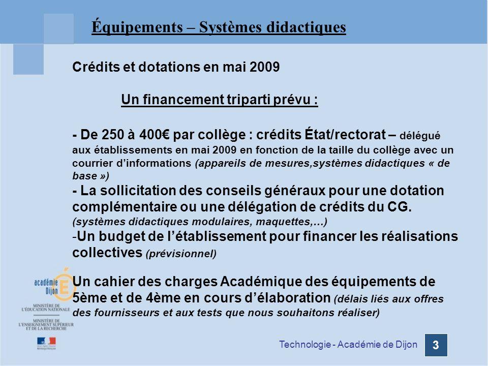 Technologie - Académie de Dijon 14 Organisation des laboratoires de Technologie - Un équipement standard par Laboratoire http://technologie.ac-dijon.fr/IMG/pdf/Nomenclature-salle-technologie-2.pdf - Des compléments déquipements pédagogiques - 6ème : Cahier des charges http://technologie.ac-dijon.fr/IMG/pdf/besoins_equipements_Programme_6eme.pdf - 5ème : Proposition de supports didactiques en cours de validation * - 4ème : Proposition de supports didactiques en cours de validation * * (cf : document de travail)