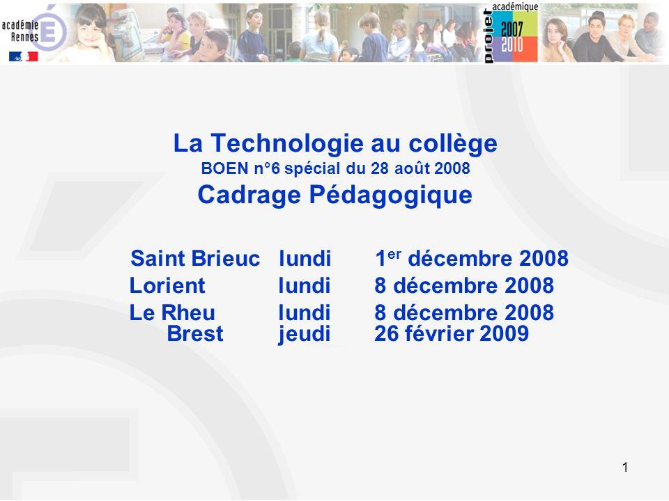 1 La Technologie au collège BOEN n°6 spécial du 28 août 2008 Cadrage Pédagogique Saint Brieuc lundi 1 er décembre 2008 Lorient lundi 8 décembre 2008 L