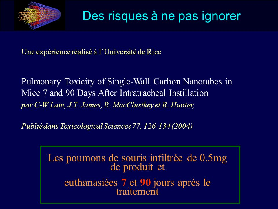 Des risques à ne pas ignorer Une expérience réalisé à lUniversité de Rice Pulmonary Toxicity of Single-Wall Carbon Nanotubes in Mice 7 and 90 Days Aft