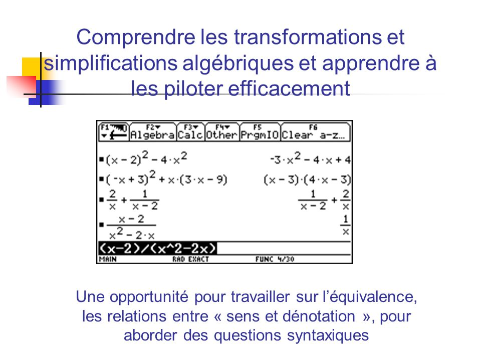 Comprendre les transformations et simplifications algébriques et apprendre à les piloter efficacement Une opportunité pour travailler sur léquivalence