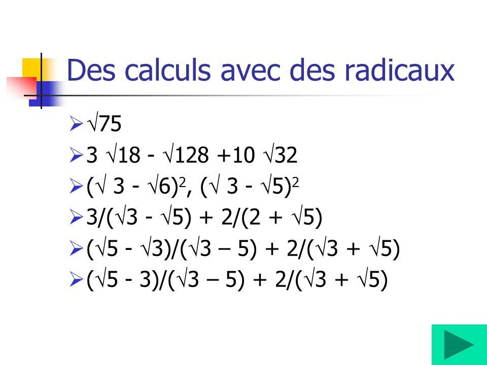 Des calculs avec des radicaux 75 3 18 - 128 +10 32 ( 3 - 6) 2, ( 3 - 5) 2 3/( 3 - 5) + 2/(2 + 5) ( 5 - 3)/( 3 – 5) + 2/( 3 + 5)