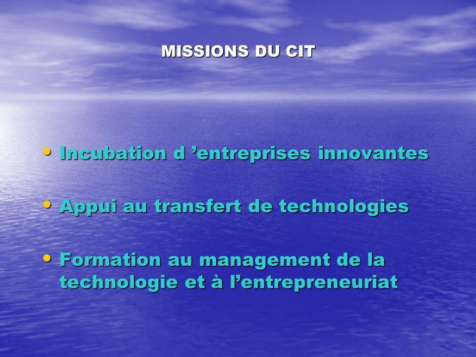 MISSIONS DU CIT Incubation d entreprises innovantes Incubation d entreprises innovantes Appui au transfert de technologies Appui au transfert de technologies Formation au management de la technologie et à lentrepreneuriat Formation au management de la technologie et à lentrepreneuriat