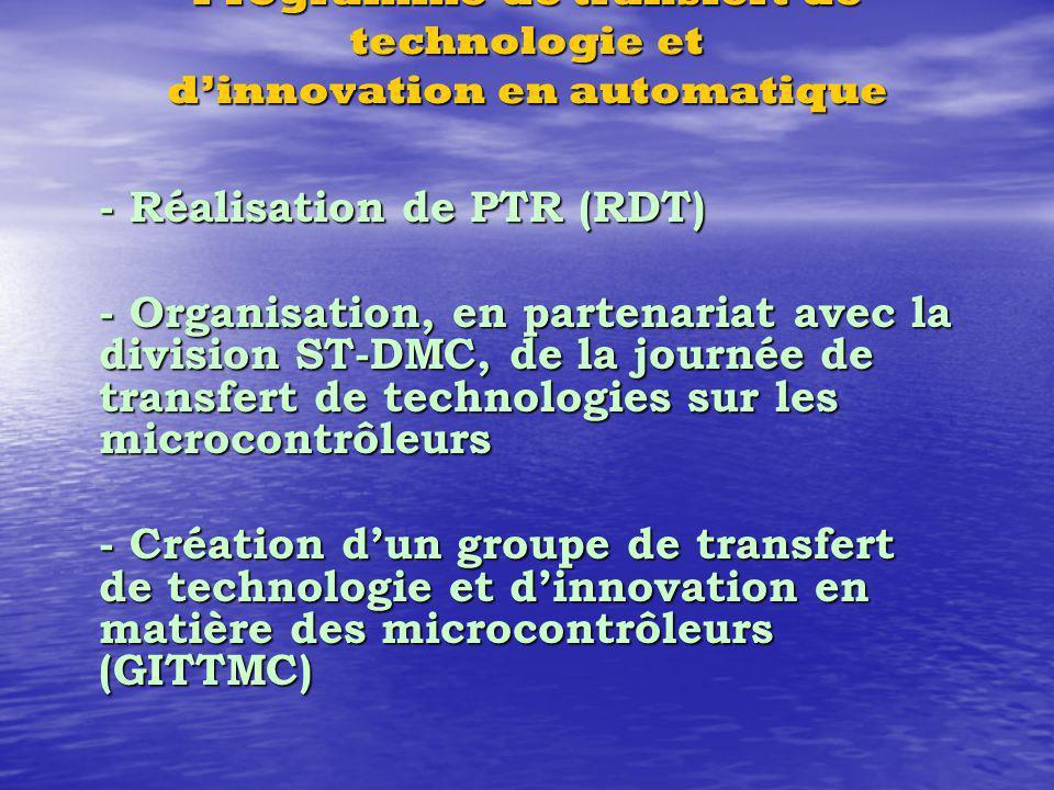 Programme de transfert de technologie et dinnovation en automatique - Réalisation de PTR (RDT) - Organisation, en partenariat avec la division ST-DMC, de la journée de transfert de technologies sur les microcontrôleurs - Création dun groupe de transfert de technologie et dinnovation en matière des microcontrôleurs (GITTMC)