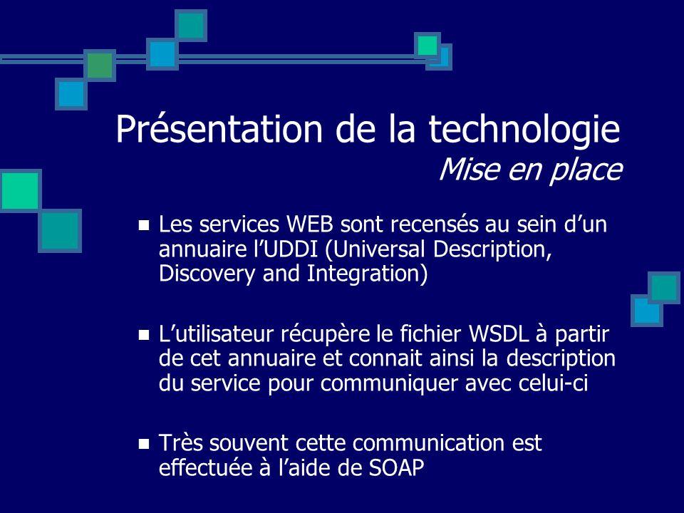 Présentation de la technologie Mise en place Les services WEB sont recensés au sein dun annuaire lUDDI (Universal Description, Discovery and Integrati