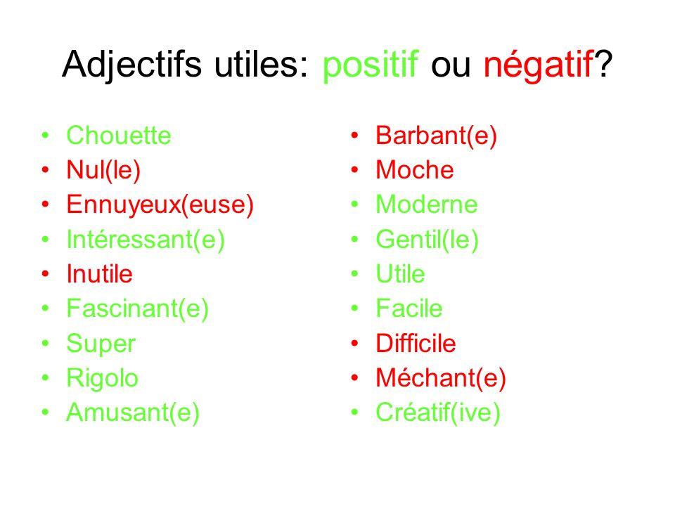 Adjectifs utiles: positif ou négatif? Chouette Nul(le) Ennuyeux(euse) Intéressant(e) Inutile Fascinant(e) Super Rigolo Amusant(e) Barbant(e) Moche Mod