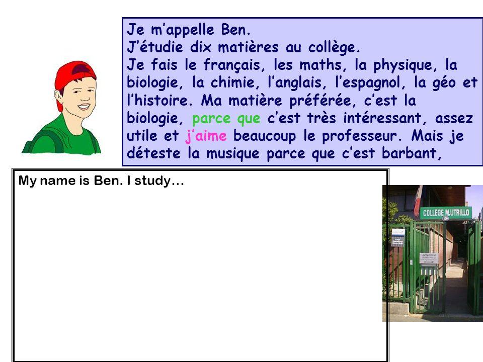 Je mappelle Ben. Jétudie dix matières au collège. Je fais le français, les maths, la physique, la biologie, la chimie, langlais, lespagnol, la géo et