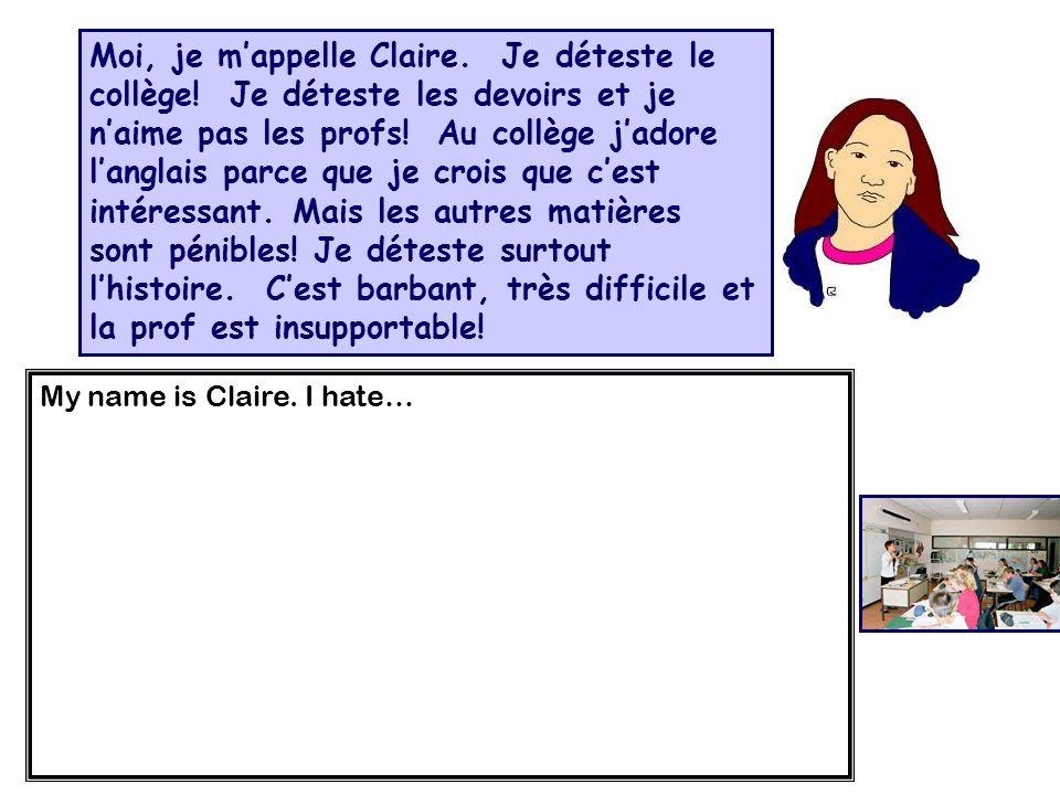 Moi, je mappelle Claire. Je déteste le collège! Je déteste les devoirs et je naime pas les profs! Au collège jadore langlais parce que je crois que ce