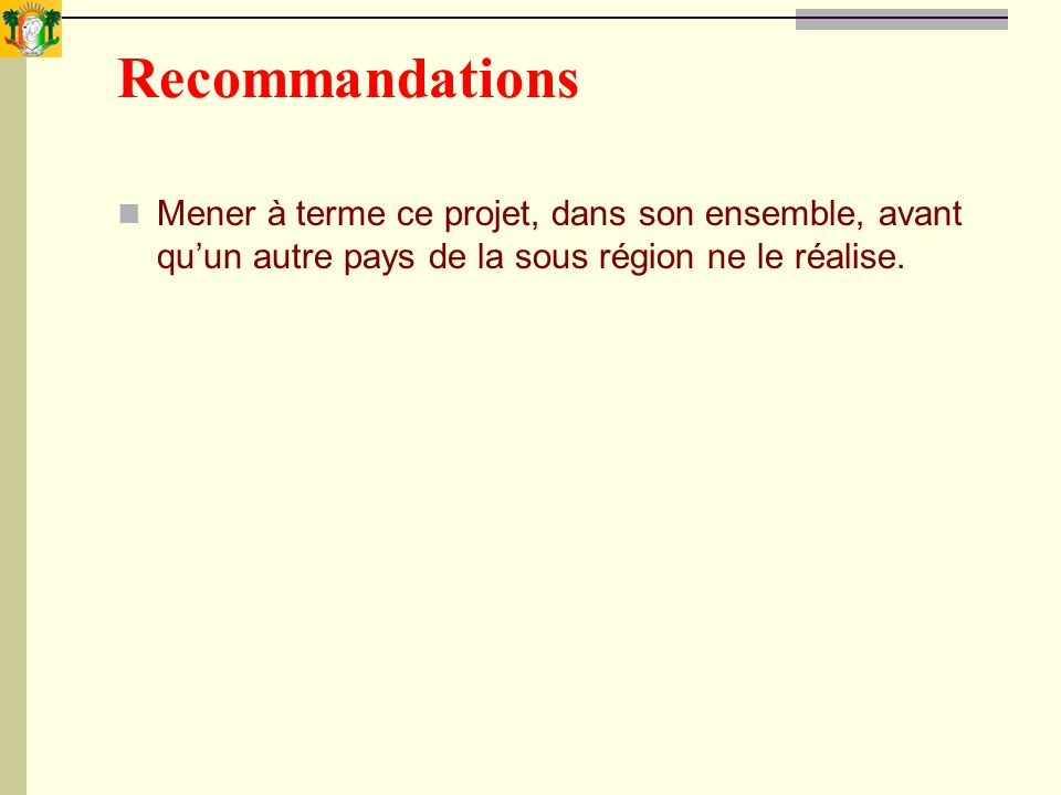 Recommandations Mener à terme ce projet, dans son ensemble, avant quun autre pays de la sous région ne le réalise.