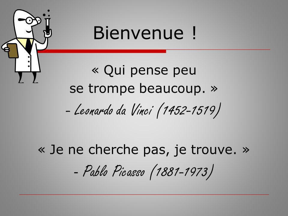 « Qui pense peu se trompe beaucoup. » - Leonardo da Vinci (1452-1519) « Je ne cherche pas, je trouve. » - Pablo Picasso (1881-1973) Bienvenue !