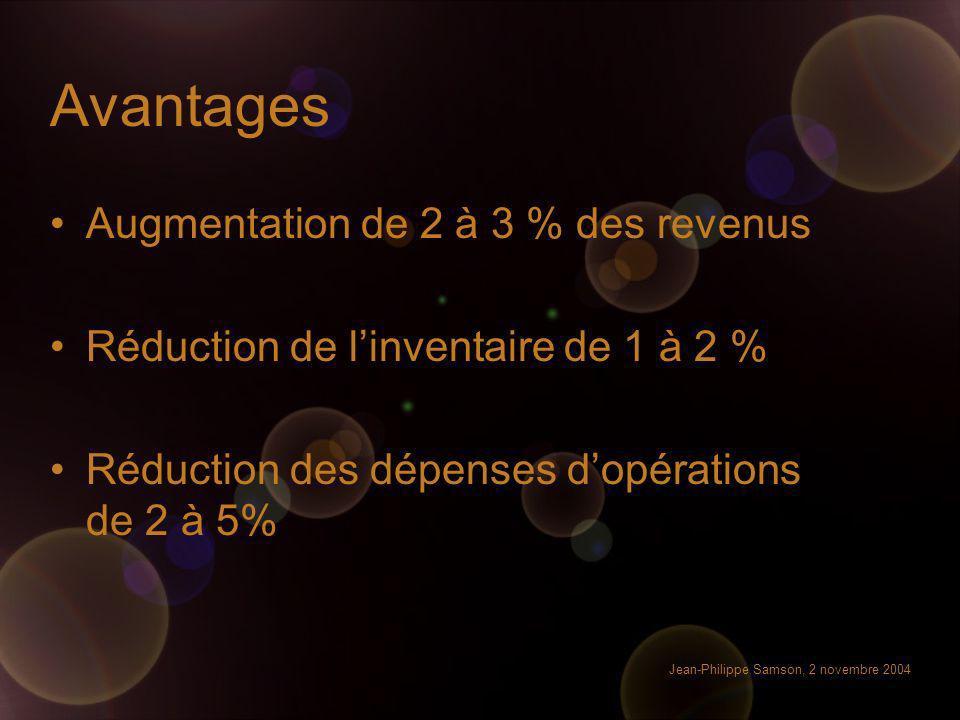 Jean-Philippe Samson, 2 novembre 2004 Avantages Augmentation de 2 à 3 % des revenus Réduction de linventaire de 1 à 2 % Réduction des dépenses dopérat