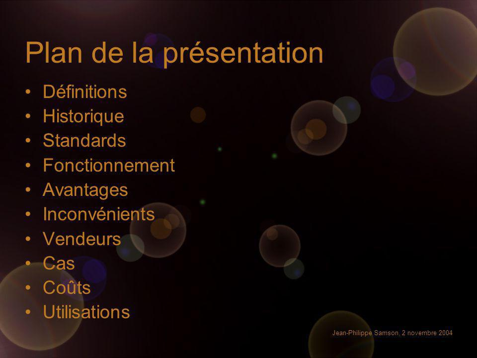 Jean-Philippe Samson, 2 novembre 2004 Plan de la présentation Définitions Historique Standards Fonctionnement Avantages Inconvénients Vendeurs Cas Coû