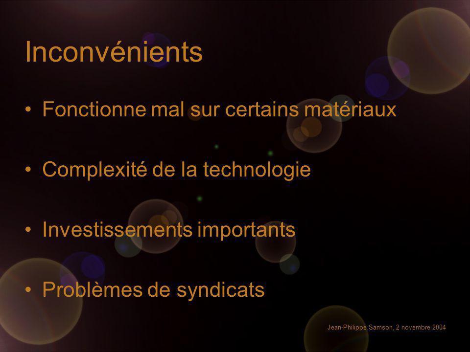 Jean-Philippe Samson, 2 novembre 2004 Inconvénients Fonctionne mal sur certains matériaux Complexité de la technologie Investissements importants Prob