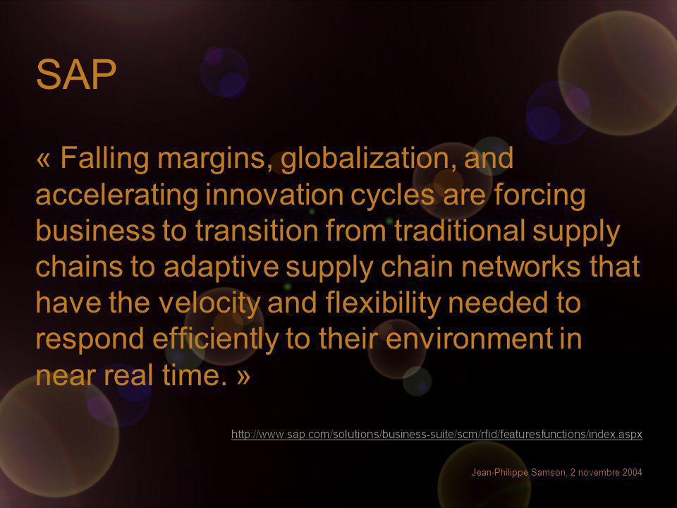 Jean-Philippe Samson, 2 novembre 2004 SAP « Falling margins, globalization, and accelerating innovation cycles are forcing business to transition from traditional supply chains to adaptive supply chain networks that have the velocity and flexibility needed to respond efficiently to their environment in near real time.