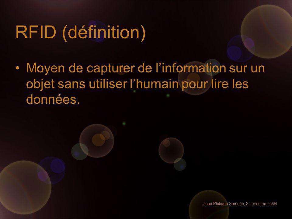 Jean-Philippe Samson, 2 novembre 2004 RFID (définition) Moyen de capturer de linformation sur un objet sans utiliser lhumain pour lire les données.