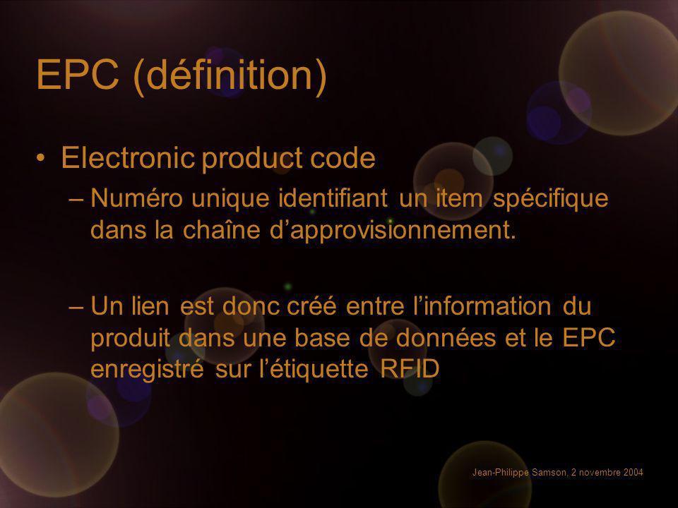 Jean-Philippe Samson, 2 novembre 2004 EPC (définition) Electronic product code –Numéro unique identifiant un item spécifique dans la chaîne dapprovisi