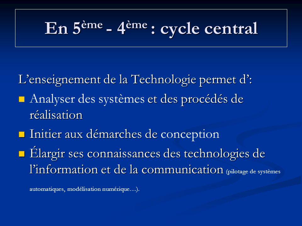 En 5 ème - 4 ème : cycle central Lenseignement de la Technologie permet d: et des procédés de réalisation Analyser des systèmes et des procédés de réa