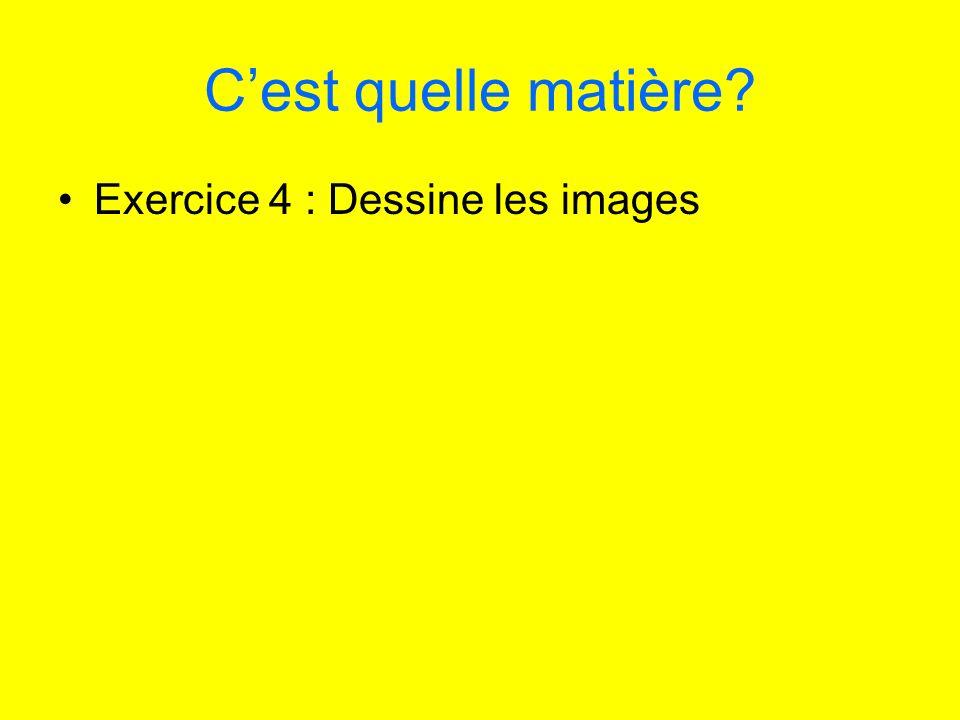Cest quelle matière? Exercice 4 : Dessine les images