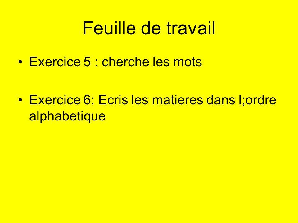 Feuille de travail Exercice 5 : cherche les mots Exercice 6: Ecris les matieres dans l;ordre alphabetique